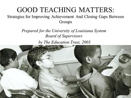GOOD TEACHING MATTERS: Strategies for Improving Achievement And Closing Gaps Between Groups Prepared for the University of Louisiana System Board of Supervisors.