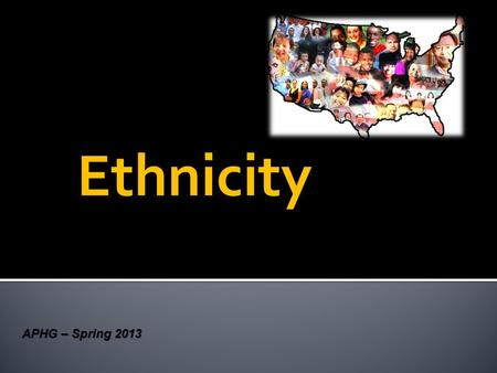 "Ethnicity APHG – Spring 2013.  Ethnicity = from the Greek ethnikos, meaning ""national""  Ethnicities share a cultural identity with people from the same."