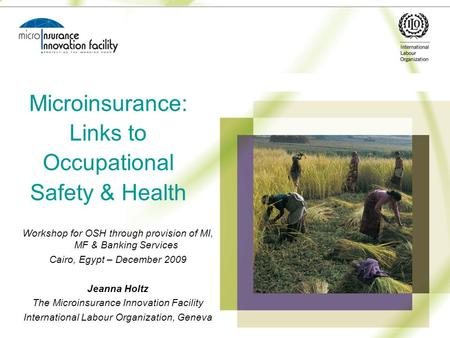 Microinsurance: Links to Occupational Safety & Health Workshop for OSH through provision of MI, MF & Banking Services Cairo, Egypt – December 2009 Jeanna.