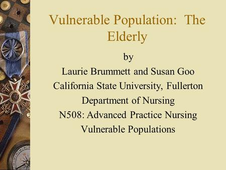 Vulnerable Population: The Elderly by Laurie Brummett and Susan Goo California State University, Fullerton Department of Nursing N508: Advanced Practice.