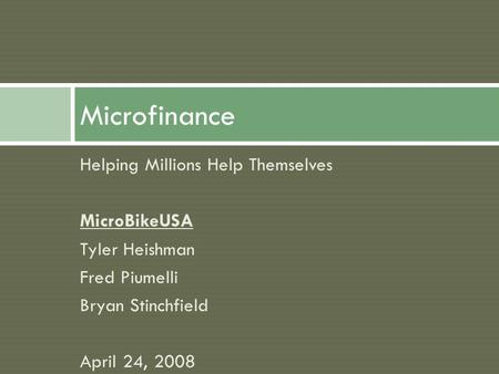 Helping Millions Help Themselves MicroBikeUSA Tyler Heishman Fred Piumelli Bryan Stinchfield April 24, 2008 Microfinance.