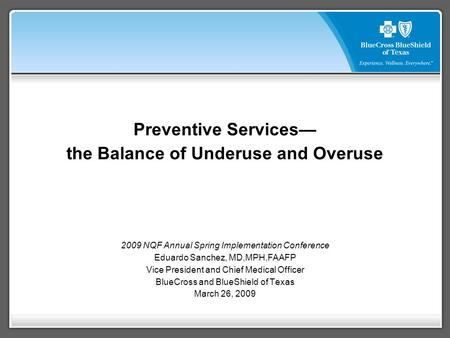 Preventive Services— the Balance of Underuse and Overuse 2009 NQF Annual Spring Implementation Conference Eduardo Sanchez, MD,MPH,FAAFP Vice President.