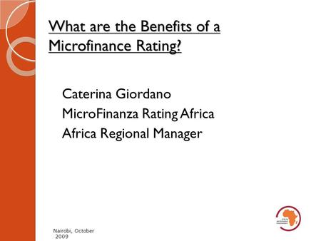 What are the Benefits of a Microfinance Rating? Nairobi, October 2009 Caterina Giordano MicroFinanza Rating Africa Africa Regional Manager.