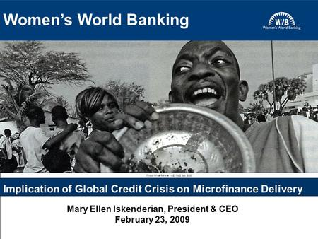 1 Photo: Africa Renewal Vol22 No 2. July 2008 Implication of Global Credit Crisis on Microfinance Delivery Mary Ellen Iskenderian, President & CEO February.