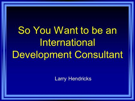 So You Want to be an International Development Consultant Larry Hendricks.