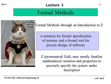 ECSE 6780- Software Engineering 1I - 1 - HO 3 © HY 2012 Lecture 3 Formal Methods through an Introduction to Z Formal Methods A notation for formal specification.