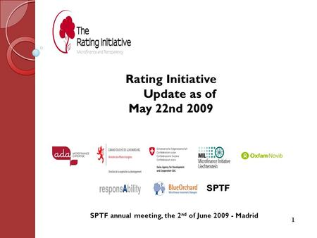 SPTF annual meeting, the 2 nd of June 2009 - Madrid 1 SPTF Rating Initiative Update as of May 22nd 2009.