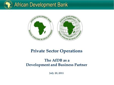 Private Sector Operations The AfDB as a Development and Business Partner July 20, 2011.