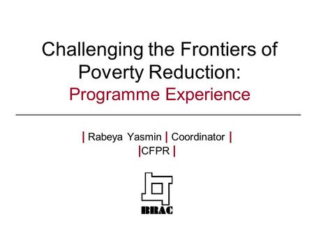 Challenging the Frontiers of Poverty Reduction: Programme Experience | Rabeya Yasmin | Coordinator | | CFPR |