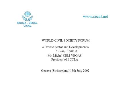 WORLD CIVIL SOCIETY FORUM www.cecal.net « Private Sector and Development » CICG, Room 2 Mr. Michel CELI VEGAS President of ECCLA Geneva (Switzerland) 15th.