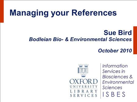 Managing your References Sue Bird Bodleian Bio- & Environmental Sciences October 2010.