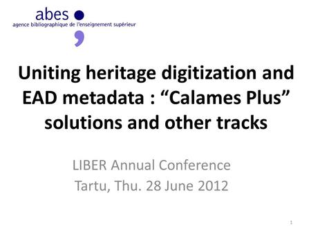 "Uniting heritage digitization and EAD metadata : ""Calames Plus"" solutions and other tracks LIBER Annual Conference Tartu, Thu. 28 June 2012 1."
