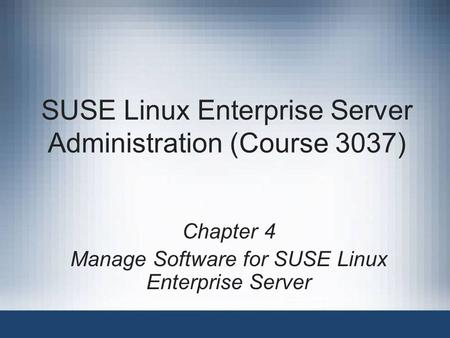 SUSE Linux Enterprise Server Administration (Course 3037) Chapter 4 Manage Software for SUSE Linux Enterprise Server.