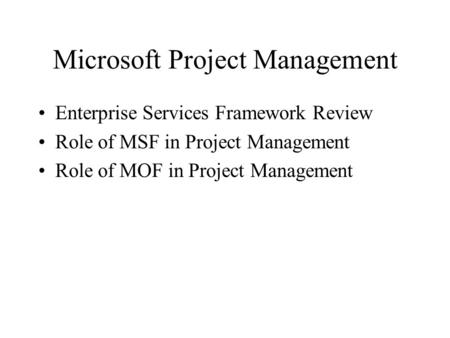 Microsoft Project Management Enterprise Services Framework Review Role of MSF in Project Management Role of MOF in Project Management.