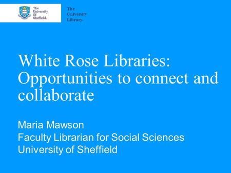 White Rose Libraries: Opportunities to connect and collaborate Maria Mawson Faculty Librarian for Social Sciences University of Sheffield The University.
