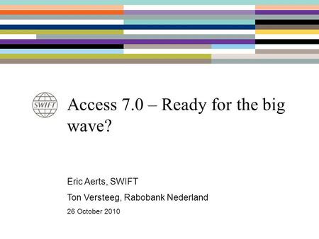 Access 7.0 – Ready for the big wave? Eric Aerts, SWIFT Ton Versteeg, Rabobank Nederland 26 October 2010.