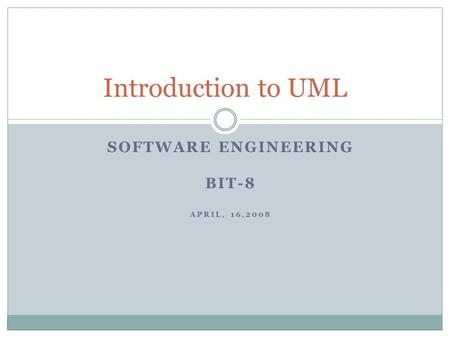 SOFTWARE ENGINEERING BIT-8 APRIL, 16,2008 Introduction to UML.