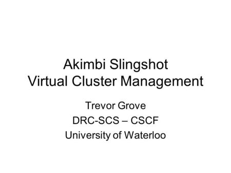 Akimbi Slingshot Virtual Cluster Management Trevor Grove DRC-SCS – CSCF University of Waterloo.