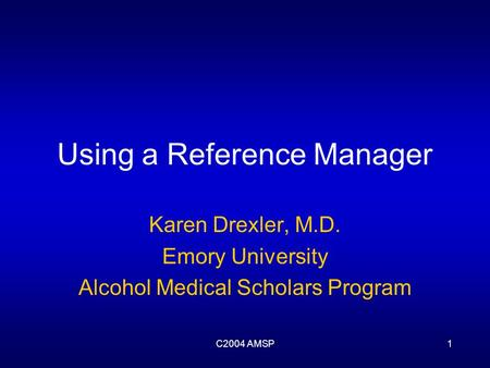 C2004 AMSP1 Using a Reference Manager Karen Drexler, M.D. Emory University Alcohol Medical Scholars Program.