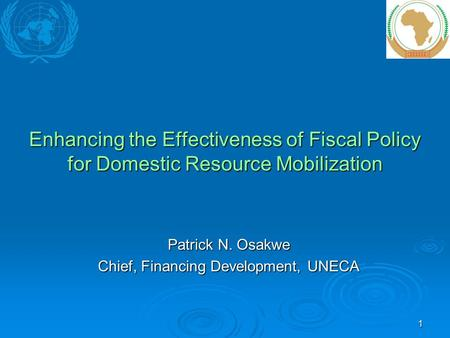 1 Enhancing the Effectiveness of Fiscal Policy for Domestic Resource Mobilization Patrick N. Osakwe Chief, Financing Development, UNECA.