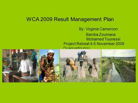 WCA 2009 Result Management Plan By: Virginia Cameroon Bamba Zoumana Mohamed Tounessi Project Retreat 4-5 November 2009 Ouaguadougou.