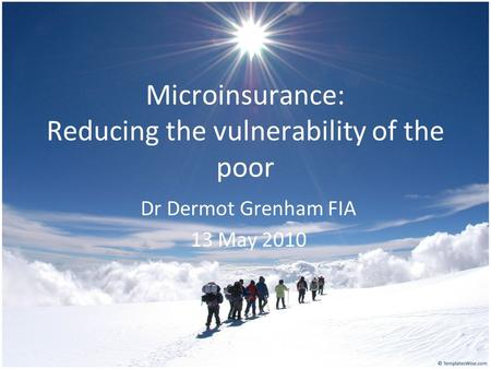 Microinsurance: Reducing the vulnerability of the poor Dr Dermot Grenham FIA 13 May 2010.