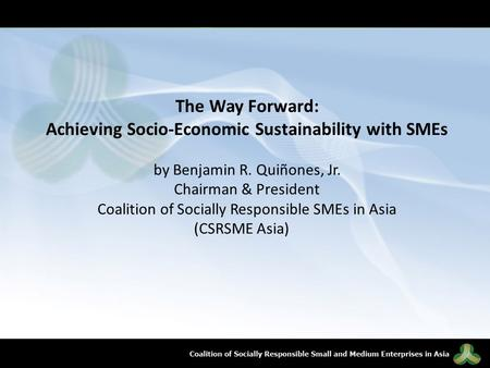 The Way Forward: Achieving Socio-Economic Sustainability with SMEs by Benjamin R. Quiñones, Jr. Chairman & President Coalition of Socially Responsible.