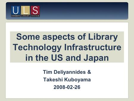 Some aspects of Library Technology Infrastructure in the US and Japan Tim Deliyannides & Takeshi Kuboyama 2008-02-26.