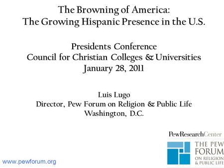 The Browning of America: The Growing Hispanic Presence in the U.S. Presidents Conference Council for Christian Colleges & Universities January 28, 2011.