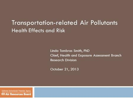 Transportation-related Air Pollutants Health Effects and Risk Linda Tombras Smith, PhD Chief, Health and Exposure Assessment Branch Research Division October.