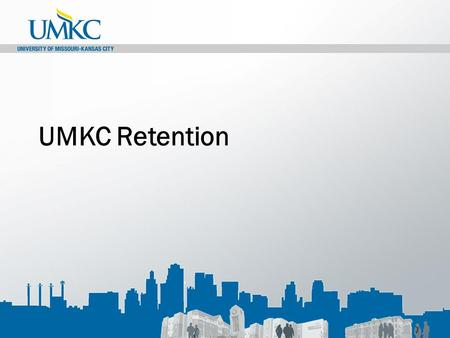 UMKC Retention. UMKC Goals UMKC Goals: Current Baseline By 2015By 2020 Retention69.2%80%85% Graduation47.5%50%55%