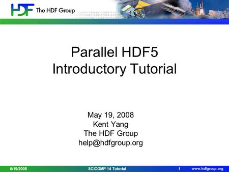 Parallel HDF5 Introductory Tutorial May 19, 2008 Kent Yang The HDF Group 5/19/20081SCICOMP 14 Tutorial.