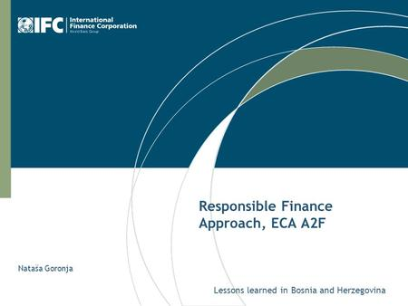 Responsible Finance Approach, ECA A2F Lessons learned in Bosnia and Herzegovina Nataša Goronja.