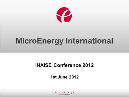 M i c r o E n e r g y I n t e r n a t I o n a l MicroEnergy International INAISE Conference 2012 1st June 2012.