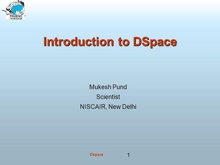Dspace 1 Introduction to DSpace Mukesh Pund Scientist NISCAIR, New Delhi.
