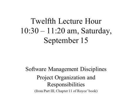 Twelfth Lecture Hour 10:30 – 11:20 am, Saturday, September 15 Software Management Disciplines Project Organization and Responsibilities (from Part III,