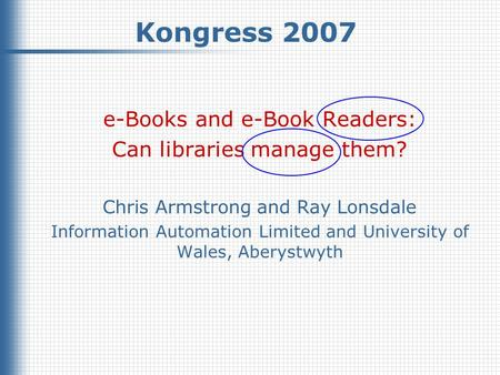Kongress 2007, March 2007 © Chris Armstrong & Ray Lonsdale, 2007 1 Kongress 2007 e-Books and e-Book Readers: Can libraries manage them? Chris Armstrong.