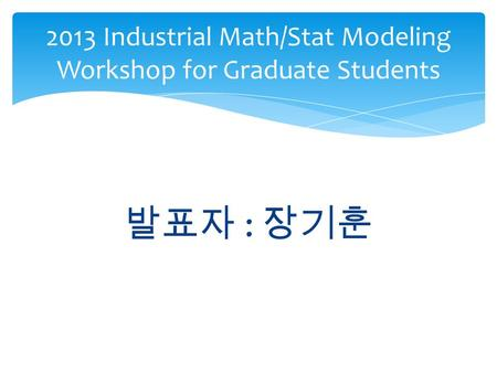 2013 Industrial Math/Stat Modeling Workshop for Graduate Students 발표자 : 장기훈.