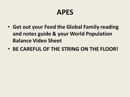 APES Get out your Feed the Global Family reading and notes guide & your World Population Balance Video Sheet BE CAREFUL OF THE STRING ON THE FLOOR!