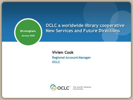 Birmingham January 2008 Vivien Cook Regional Account Manager OCLC OCLC a worldwide library cooperative New Services and Future Directions.