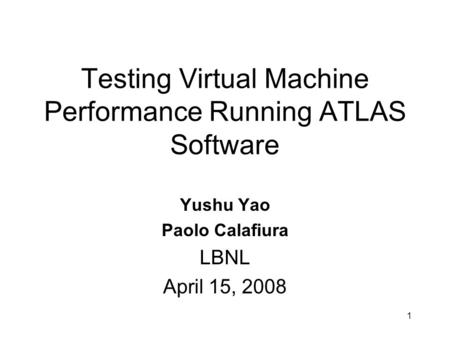 Testing Virtual Machine Performance Running ATLAS Software Yushu Yao Paolo Calafiura LBNL April 15, 2008 1.