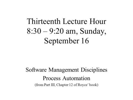 Thirteenth Lecture Hour 8:30 – 9:20 am, Sunday, September 16 Software Management Disciplines Process Automation (from Part III, Chapter 12 of Royce' book)