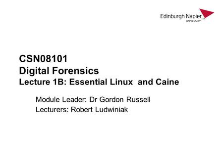 CSN08101 Digital Forensics Lecture 1B: Essential Linux and Caine Module Leader: Dr Gordon Russell Lecturers: Robert Ludwiniak.