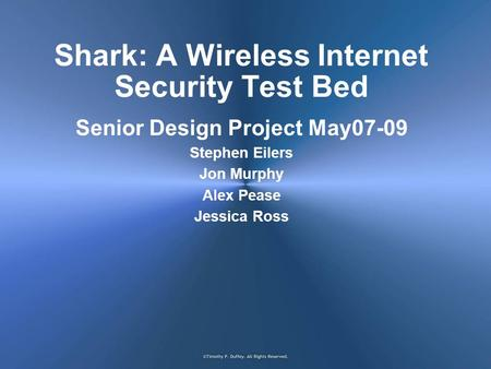 Shark: A Wireless Internet Security Test Bed Senior Design Project May07-09 Stephen Eilers Jon Murphy Alex Pease Jessica Ross.