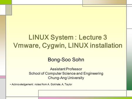 LINUX System : Lecture 3 Vmware, Cygwin, LINUX installation Bong-Soo Sohn Assistant Professor School of Computer Science and Engineering Chung-Ang University.