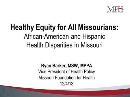 Healthy Equity for All Missourians: African-American and Hispanic Health Disparities in Missouri Ryan Barker, MSW, MPPA Vice President of Health Policy.