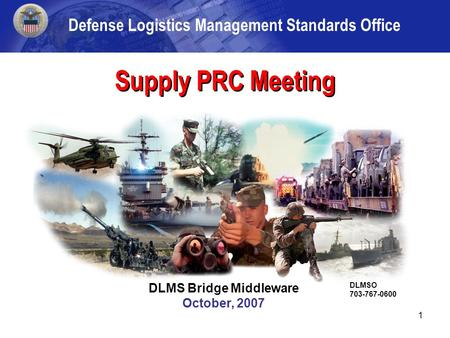 1 DLMSO/DAASC November 2006 Supply PRC Meeting DLMS Bridge Middleware October, 2007 DLMSO 703-767-0600 Defense Logistics Management Standards Office.