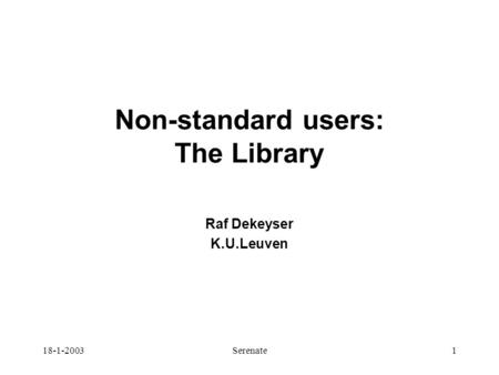 18-1-2003Serenate1 Non-standard users: The Library Raf Dekeyser K.U.Leuven.