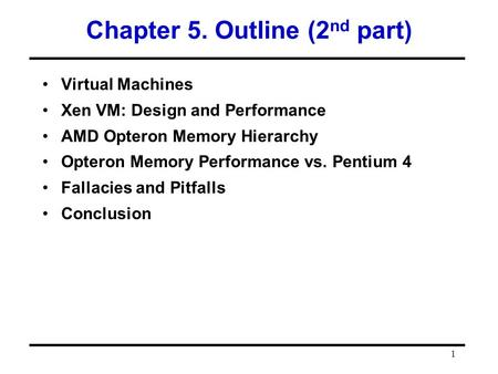 1 Chapter 5. Outline (2 nd part) Virtual Machines Xen VM: Design and Performance AMD Opteron Memory Hierarchy Opteron Memory Performance vs. Pentium 4.