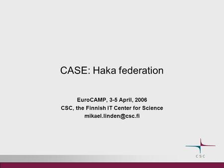 CASE: Haka federation EuroCAMP, 3-5 April, 2006 CSC, the Finnish IT Center for Science